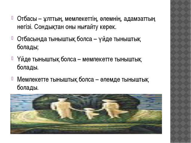 Отбасы – ұлттың, мемлекеттің, әлемнің, адамзаттың негізі. Сондықтан оны нығай...