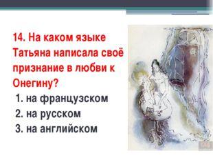 14. На каком языке Татьяна написала своё признание в любви к Онегину? 1. на
