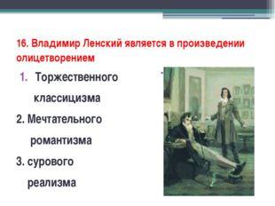 16. Владимир Ленский является в произведении олицетворением Торжественного кл