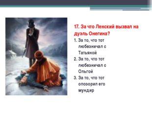 17. За что Ленский вызвал на дуэль Онегина? 1. За то, что тот любезничал с Т