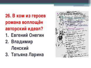 26. В ком из героев романа воплощён авторский идеал? 1.Евгений Онегин 2.В