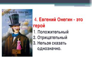 4. Евгений Онегин - это герой 1. Положительный 2. Отрицательный 3. Нельзя