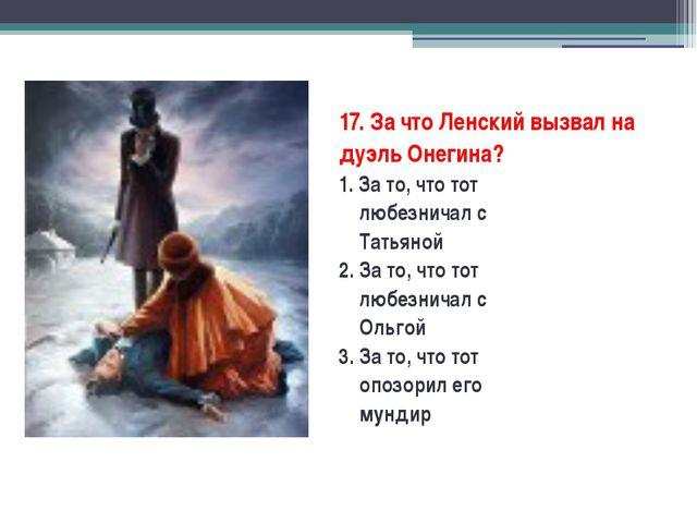 17. За что Ленский вызвал на дуэль Онегина? 1. За то, что тот любезничал с Т...