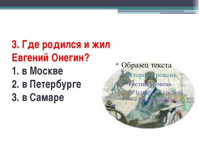 3. Где родился и жил Евгений Онегин? 1. в Москве 2. в Петербурге 3. в Самаре