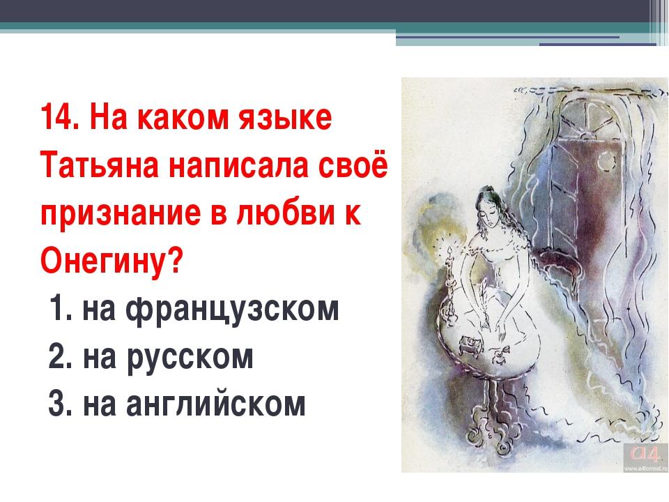 14. На каком языке Татьяна написала своё признание в любви к Онегину? 1. на...
