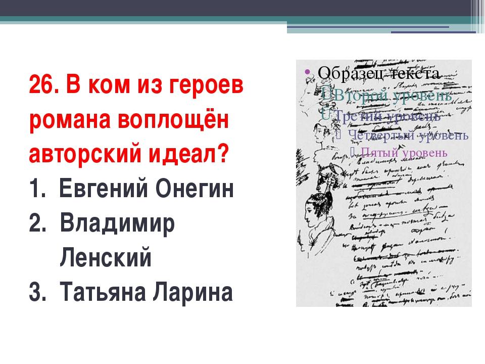 26. В ком из героев романа воплощён авторский идеал? 1.Евгений Онегин 2.В...
