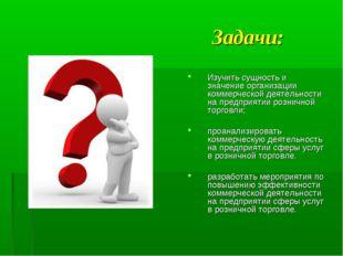 Задачи: Изучить сущность и значение организации коммерческой деятельности на