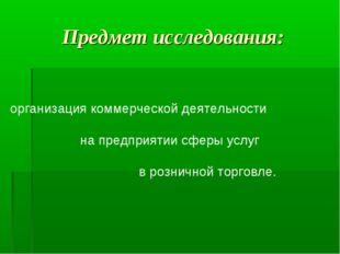 Предмет исследования:  организация коммерческой деятельности на предприятии