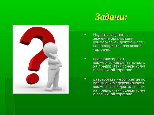 Задачи: Изучить сущность и значение организации коммерческой деятельности на...