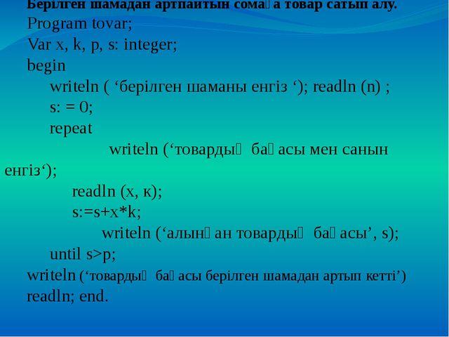 Берілген шамадан артпайтын сомаға товар сатып алу. Program tovar; Var x, k,...