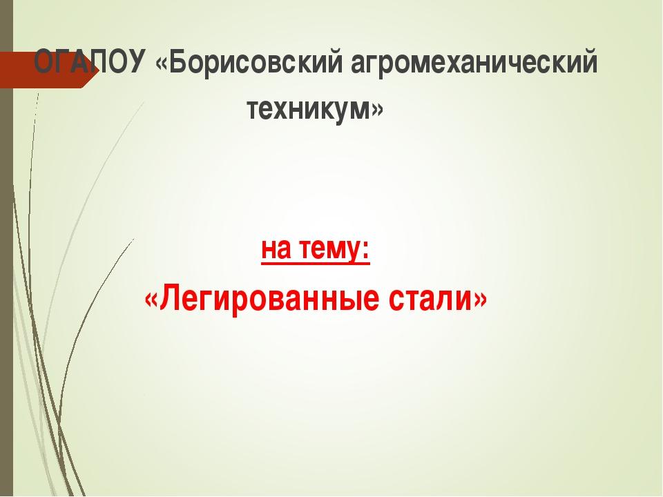 ОГАПОУ «Борисовский агромеханический техникум» на тему: «Легированные стали»