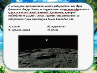 С некоторым приближением можно утверждать, что Луна вращается вокруг Земли по