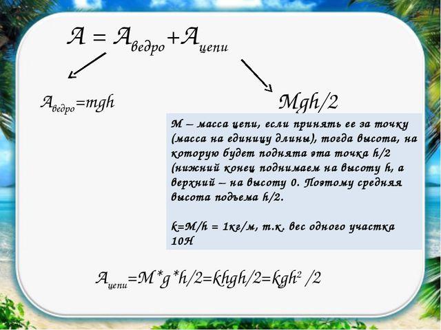 А = Аведро+Ацепи Аведро=mgh Mgh/2 М – масса цепи, если принять ее за точку (м...
