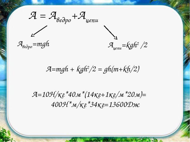 А = Аведро+Ацепи Аведро=mgh Ацепи=kgh2 /2 А=mgh + kgh2/2 = gh(m+kh/2) А=10Н/к...