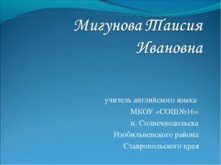 учитель английского языка МКОУ «СОШ№16» п. Солнечнодольска Изобильненского ра