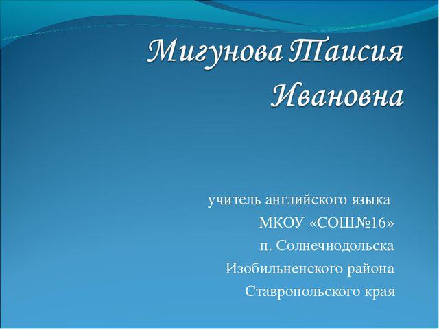 учитель английского языка МКОУ «СОШ№16» п. Солнечнодольска Изобильненского ра...