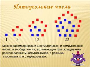 Пятиугольные числа Можно рассматривать и шестиугольные, и семиугольные числа,