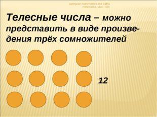 материал подготовлен для сайта matematika. ukoz. com Телесные числа – можно п