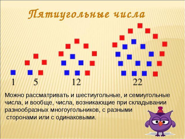 Пятиугольные числа Можно рассматривать и шестиугольные, и семиугольные числа,...