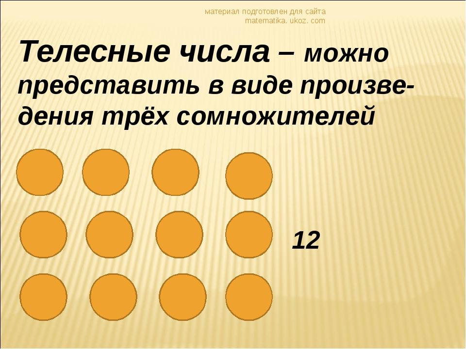 материал подготовлен для сайта matematika. ukoz. com Телесные числа – можно п...