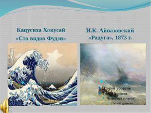 Кацусиха Хокусай «Сто видов Фудзи» И.К. Айвазовский «Радуга», 1873 г.