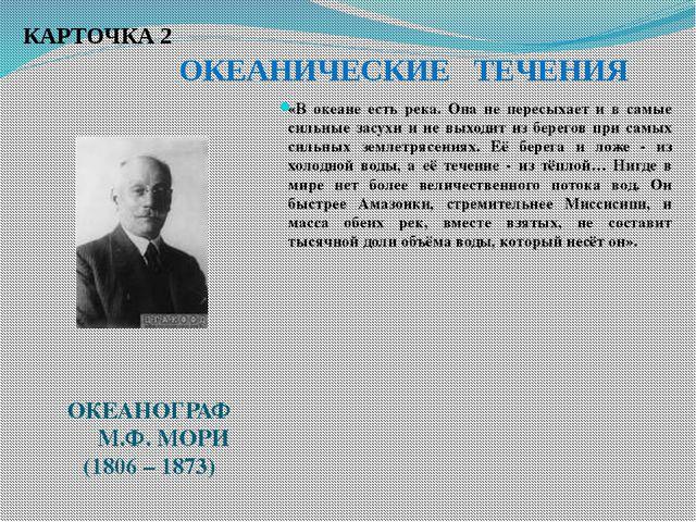 КАРТОЧКА 2 ОКЕАНИЧЕСКИЕ ТЕЧЕНИЯ ОКЕАНОГРАФ М.Ф. МОРИ (1806 – 1873) «В океане...
