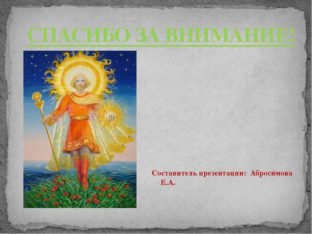 СПАСИБО ЗА ВНИМАНИЕ! Составитель презентации: Абросимова Е.А.