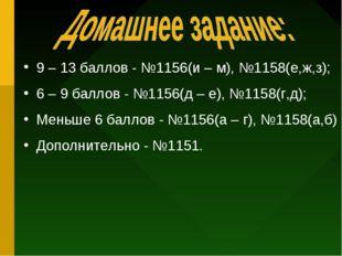 9 – 13 баллов - №1156(и – м), №1158(е,ж,з); 6 – 9 баллов - №1156(д – е), №115