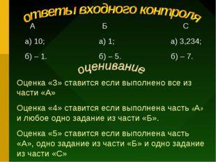 А Б С а) 10; а) 1; а) 3,234; б) – 1. б) – 5. б) – 7. Оценка «3» ставится есл