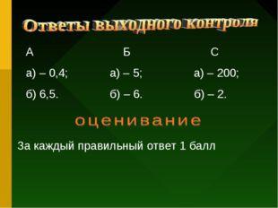 А Б С а) – 0,4; а) – 5; а) – 200; б) 6,5. б) – 6. б) – 2. За каждый правильны