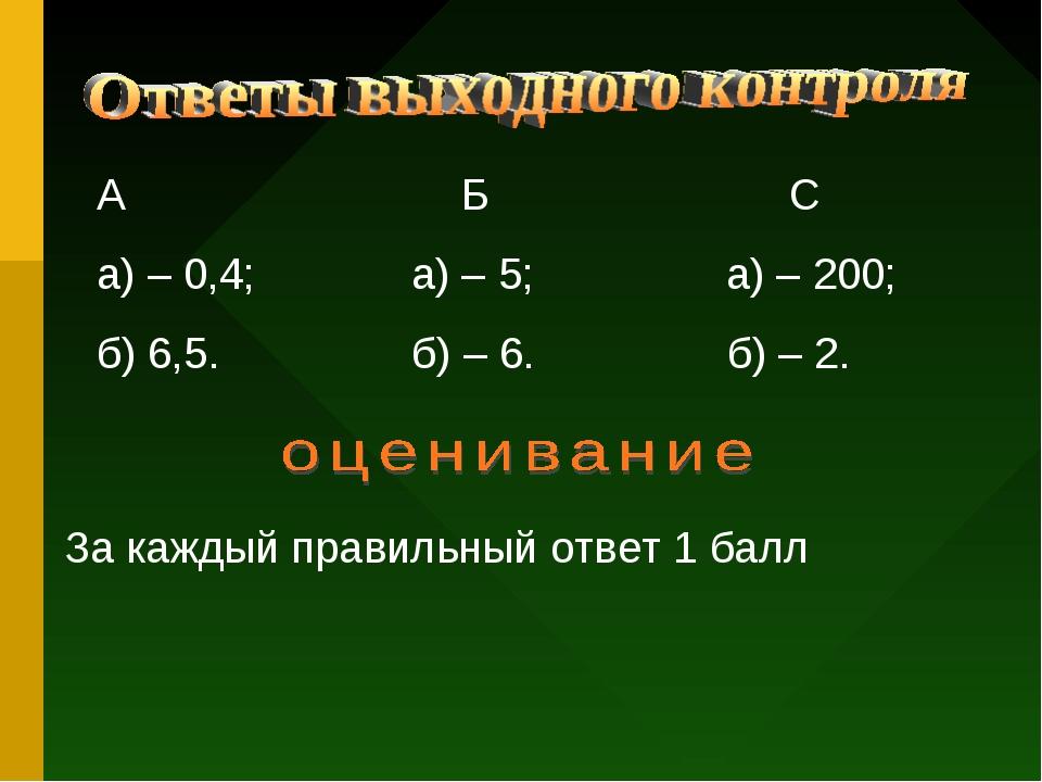 А Б С а) – 0,4; а) – 5; а) – 200; б) 6,5. б) – 6. б) – 2. За каждый правильны...