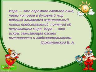 Игра — это огромное светлое окно, через которое в духовный мир ребенка вливае