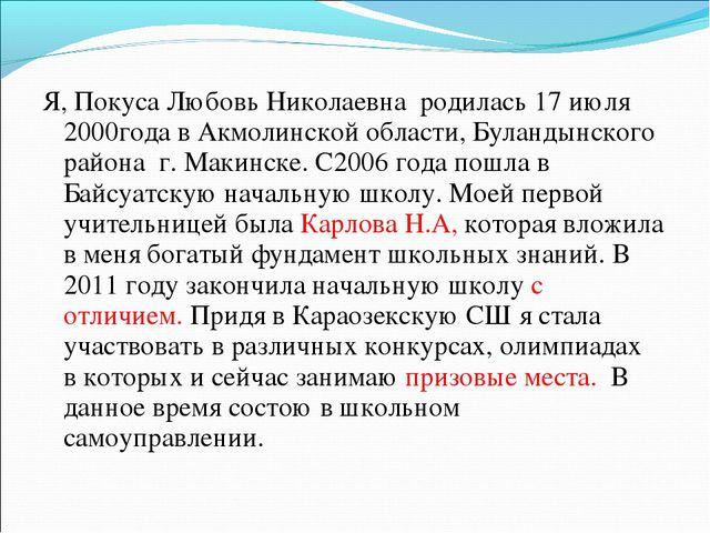 Я, Покуса Любовь Николаевна родилась 17 июля 2000года в Акмолинской области,...