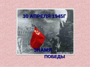 30 АПРЕЛЯ 1945Г ЗНАМЯ ПОБЕДЫ