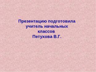 Презентацию подготовила учитель начальных классов Петухова В.Г.