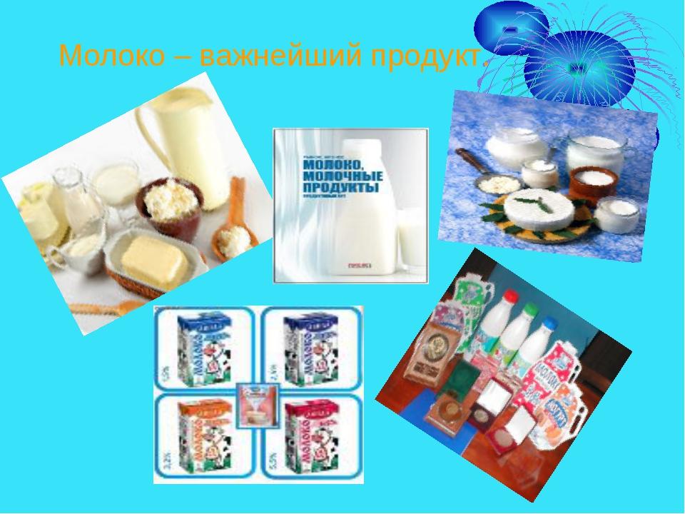 Молоко – важнейший продукт.