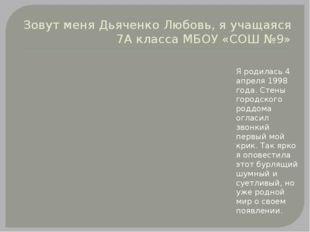 Зовут меня Дьяченко Любовь, я учащаяся 7А класса МБОУ «СОШ №9» Я родилась 4 а