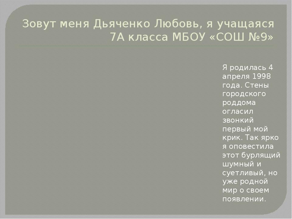 Зовут меня Дьяченко Любовь, я учащаяся 7А класса МБОУ «СОШ №9» Я родилась 4 а...