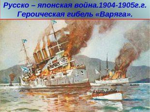Русско – японская война.1904-1905г.г. Героическая гибель «Варяга».