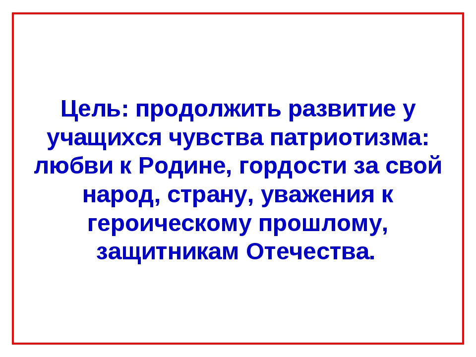 Цель: продолжить развитие у учащихся чувства патриотизма: любви к Родине, гор...