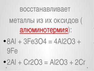восстанавливает металлыиз их оксидов (алюминотермия): 8Al + 3Fe3O4= 4Al2O3