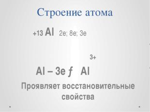 Строение атома +13 Al 2e; 8e; 3e 3+ Al – 3e → Al Проявляет восстановительные