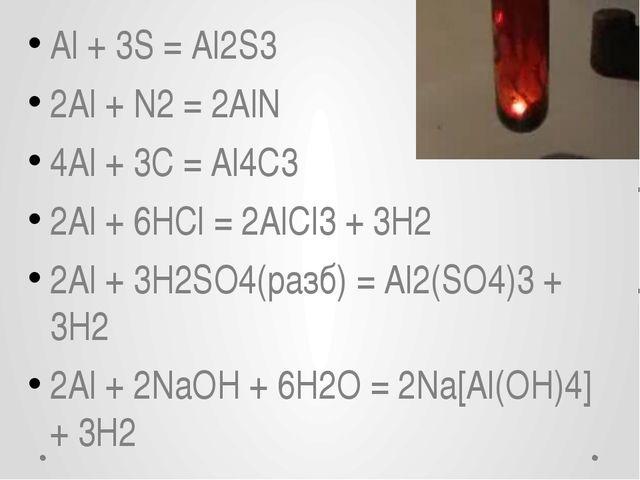 Al + 3S = Al2S3 2Al + N2= 2AlN 4Al + 3С = Al4С3 2Al + 6HCl = 2AlCl3+ 3H2 2A...