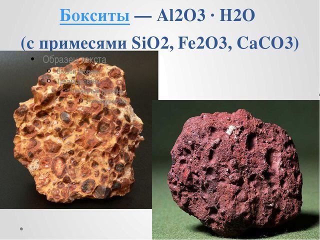 Бокситы— Al2O3· H2O (с примесями SiO2, Fe2O3, CaCO3)