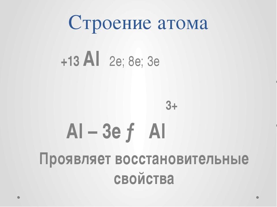 Строение атома +13 Al 2e; 8e; 3e 3+ Al – 3e → Al Проявляет восстановительные...