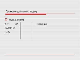 Проверим домашнюю задачу №21.1. стр.93 А-? СИРешение m=200 кг h=2м
