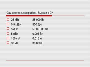 Самостоятельная работа. Вырази в СИ 25 кВт 0,5 кДж 5МВт 5 мВт 150 см2 30 кН 2