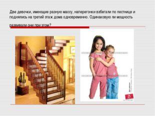 Две девочки, имеющие разную массу, наперегонки взбегали по лестнице и подняли