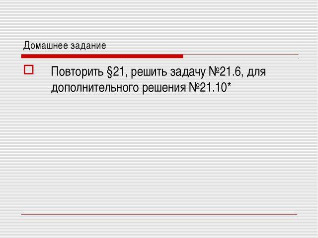 Домашнее задание Повторить §21, решить задачу №21.6, для дополнительного реше...