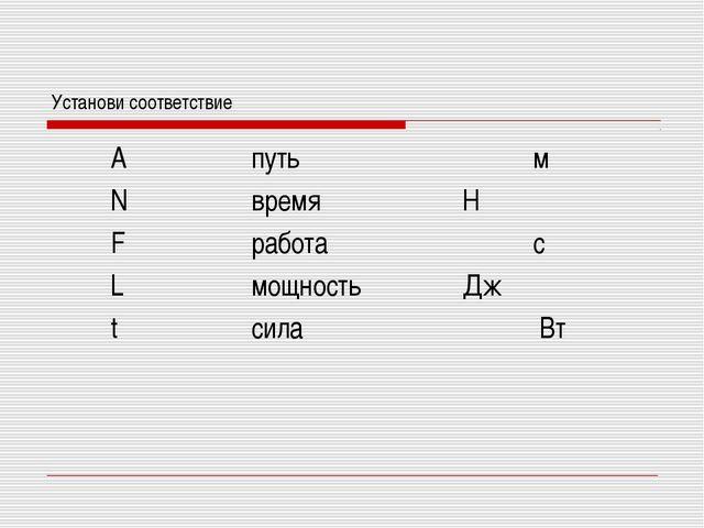 Установи соответствие Aпутьм NвремяН Fработас Lмощность...
